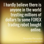 Rimantas: I hardly believe there is anyone in the world trusting millions of dollars to some forex trading robot bought online